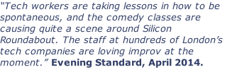 """Tech workers are taking lessons in how to be spontaneous, and the comedy classes are causing quite a scene around Silicon Roundabout. The staff at hundreds of London's tech companies are loving improv at the moment."" Evening Standard, April 2014."