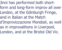 Jinni has performed both short-form and long-form improv all over London, at the Edinburgh Fringe, and in Italian at the Match d'Improvizzazione Mondiali, as well as in improvathons in Liverpool, London, and at the Bristol Old Vic.